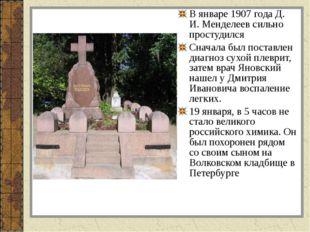 В январе 1907 года Д. И. Менделеев сильно простудился Сначала был поставлен д