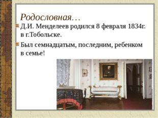 Родословная… Д.И. Менделеев родился 8 февраля 1834г. в г.Тобольске. Был семна
