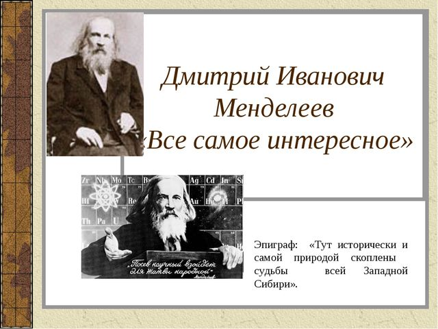Дмитрий Иванович Менделеев «Все самое интересное» Эпиграф: «Тут исторически и...