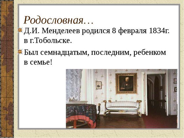 Родословная… Д.И. Менделеев родился 8 февраля 1834г. в г.Тобольске. Был семна...