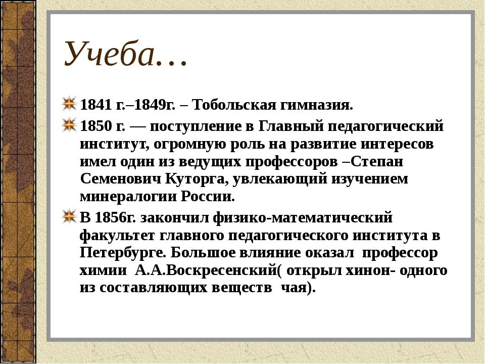 Учеба… 1841 г.–1849г. – Тобольская гимназия. 1850 г. — поступление в Главный...