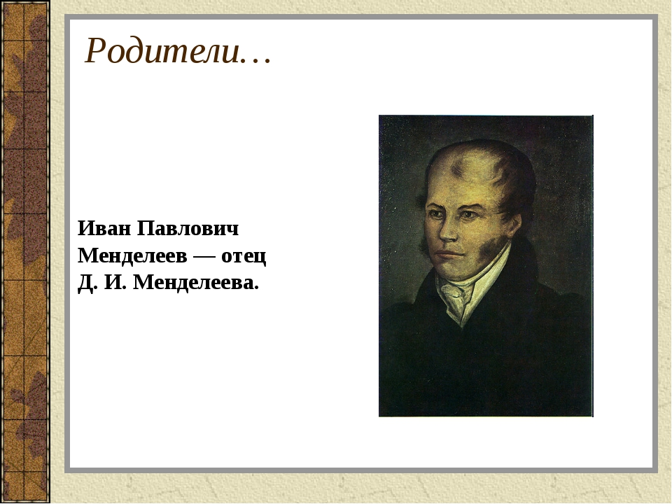 Родители… Иван Павлович Менделеев— отец Д.И.Менделеева.