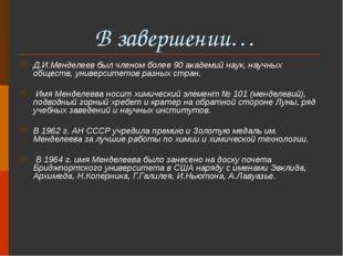 В завершении… Д.И.Менделеев был членом более 90 академий наук, научных общес