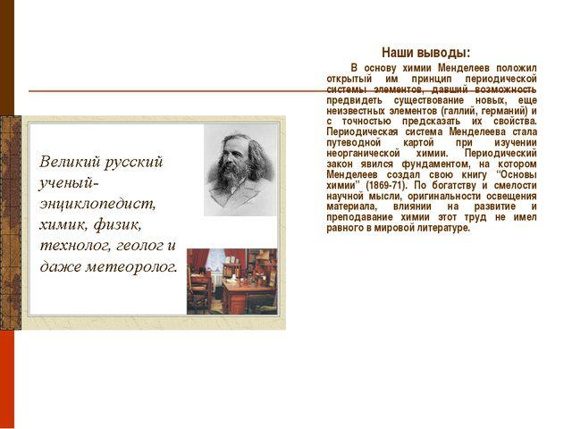 Наши выводы: В основу химии Менделеев положил открытый им принцип периодичес...
