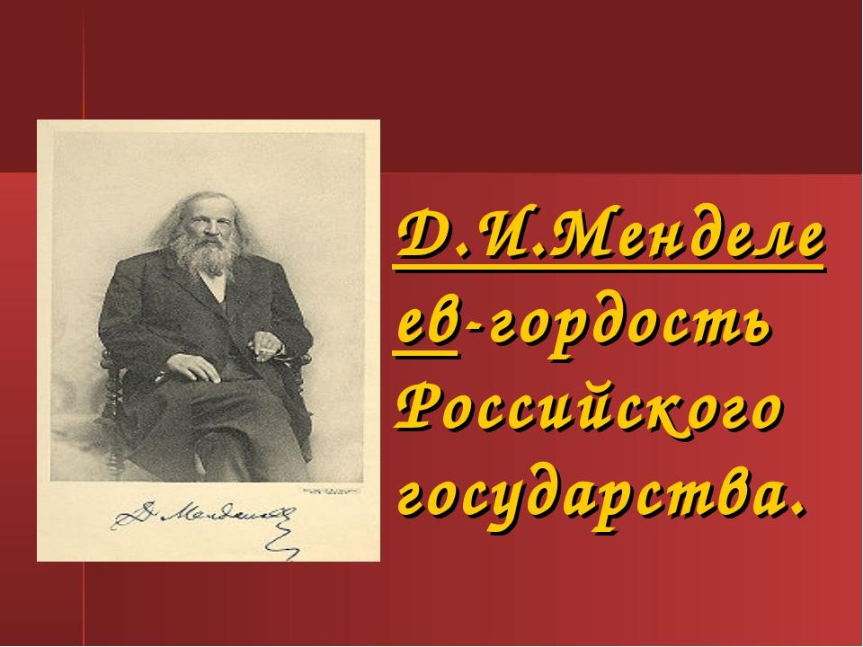 Д.И.Менделеев-гордость Российского государства.
