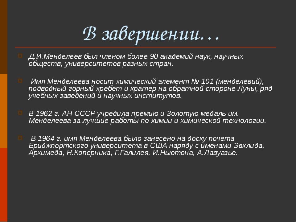 В завершении… Д.И.Менделеев был членом более 90 академий наук, научных общес...
