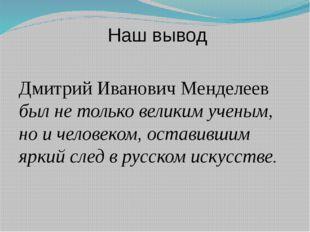Наш вывод Дмитрий Иванович Менделеев был не только великим ученым, но и чело