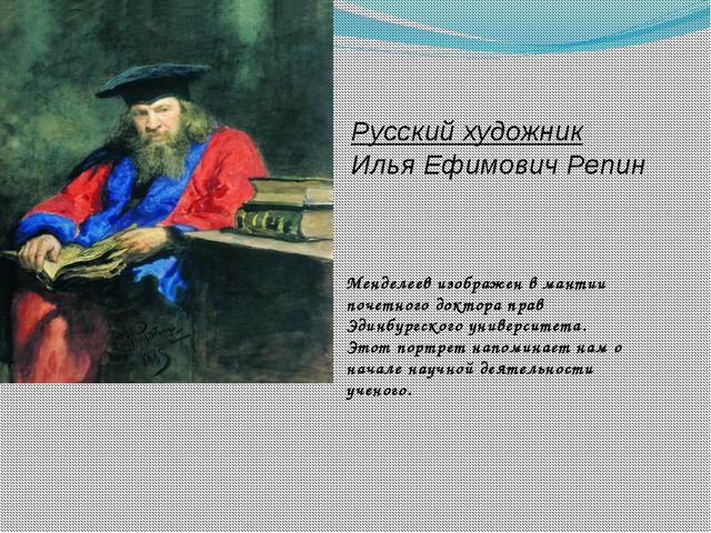 Русский художник Илья Ефимович Репин Менделеев изображен в мантии почетного...