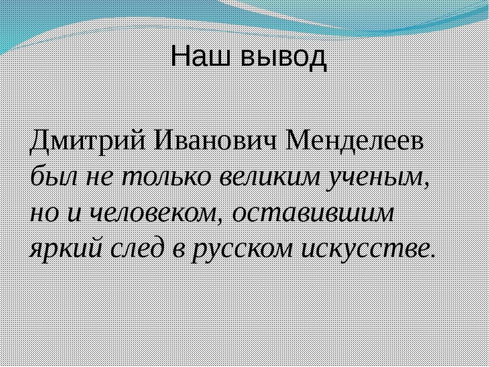 Наш вывод Дмитрий Иванович Менделеев был не только великим ученым, но и чело...