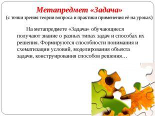 На метапредмете «Задача» обучающиеся получают знание о разных типах задач и с