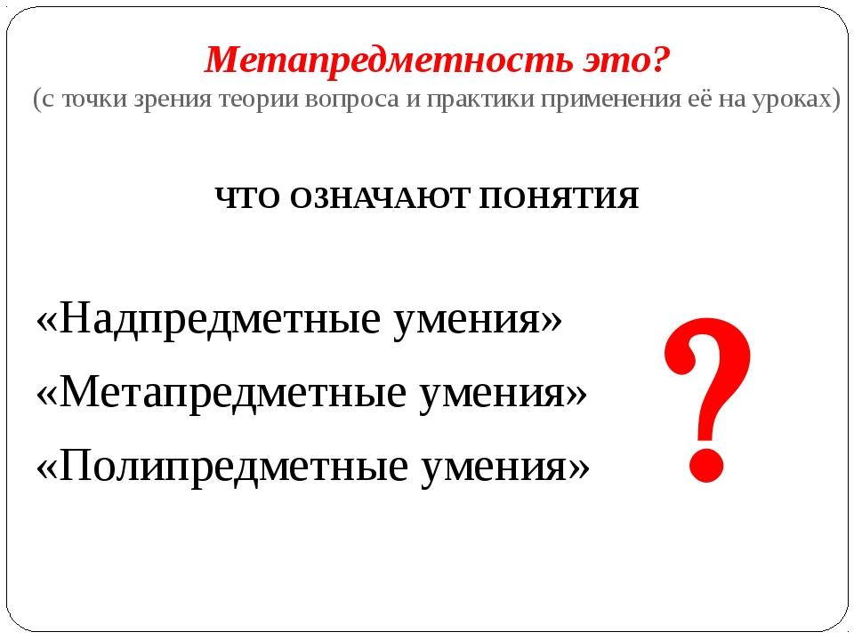 Метапредметность это? (с точки зрения теории вопроса и практики применения её...