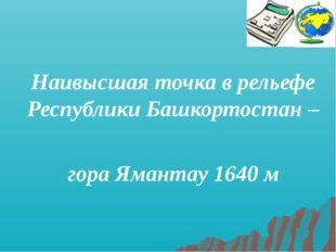 Наивысшая точка в рельефе Республики Башкортостан – гора Ямантау 1640 м