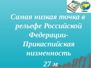 Самая низкая точка в рельефе Российской Федерации- Прикаспийская низменность