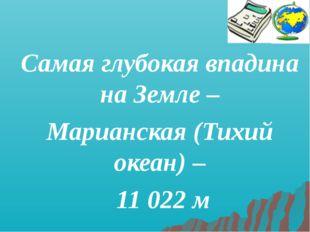 Самая глубокая впадина на Земле – Марианская (Тихий океан) – 11 022 м