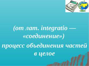Интегра́ция (от лат. integratio — «соединение») процесс объединения частей в
