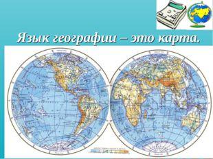 Язык географии – это карта.