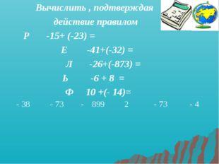 Вычислить , подтверждая действие правилом Р -15+ (-23) = Е -41+(-32) = Л -26+
