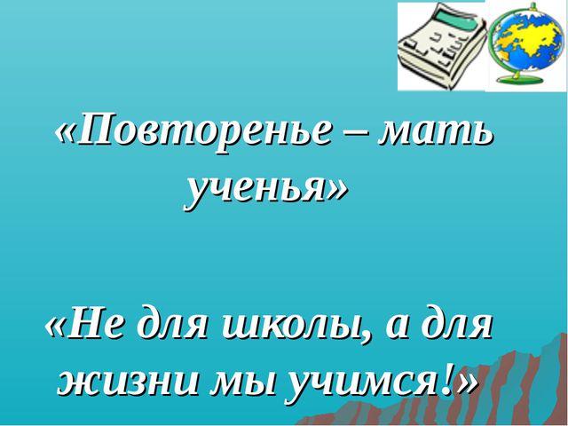 «Повторенье – мать ученья» «Не для школы, а для жизни мы учимся!»