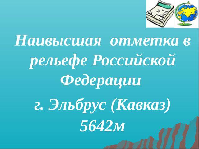Наивысшая отметка в рельефе Российской Федерации г. Эльбрус (Кавказ) 5642м