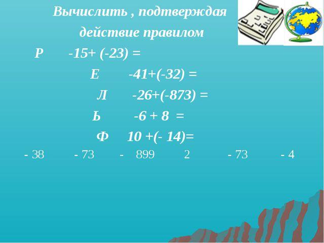 Вычислить , подтверждая действие правилом Р -15+ (-23) = Е -41+(-32) = Л -26+...