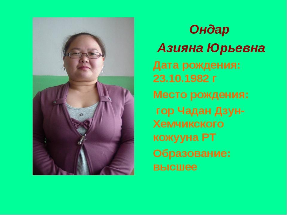 Ондар Азияна Юрьевна Дата рождения: 23.10.1982 г Место рождения: гор Чадан Д...