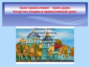 Храм православия – Храм души. Когда мы входим в православный храм.