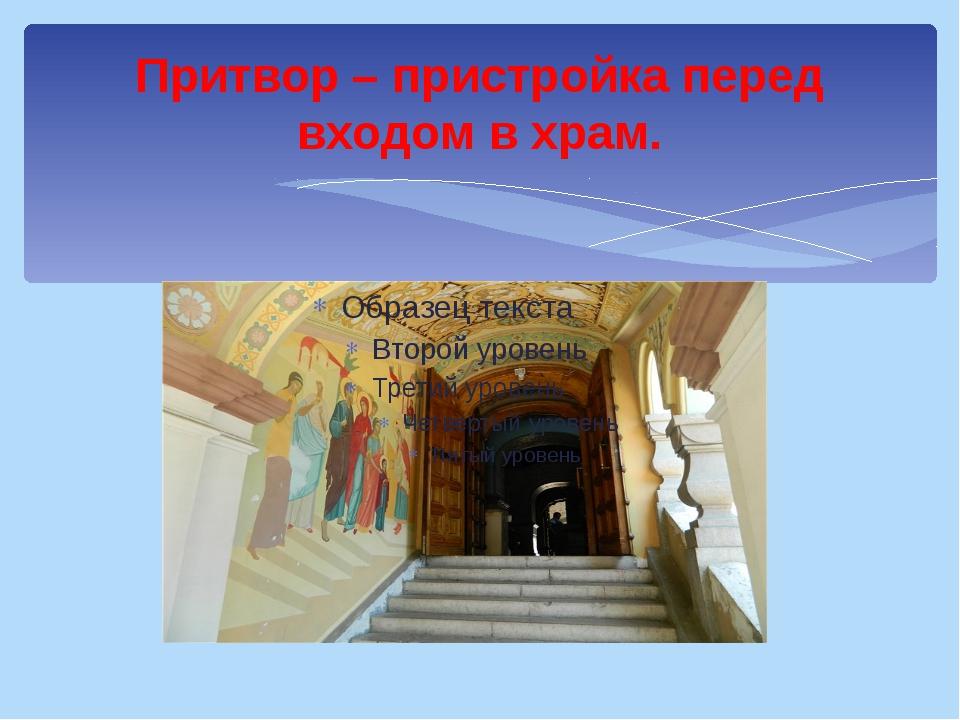 Притвор – пристройка перед входом в храм.