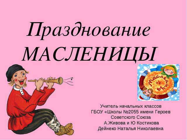 Празднование МАСЛЕНИЦЫ Учитель начальных классов ГБОУ «Школы №2055 имени Геро...