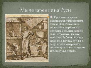 На Руси мыловарение развивалось самобытным путем. Для этого были весьма благо