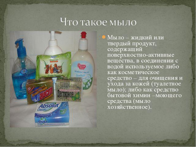 Мыло – жидкий или твердый продукт, содержащий поверхностно-активные вещества,...