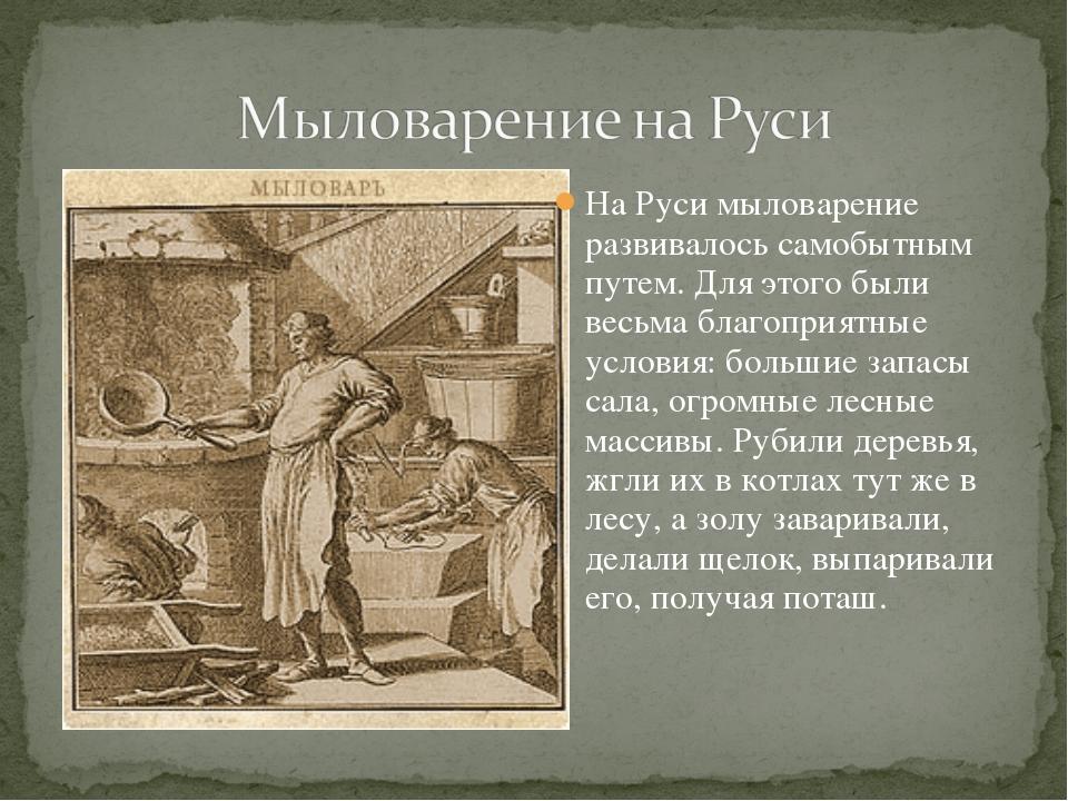 На Руси мыловарение развивалось самобытным путем. Для этого были весьма благо...
