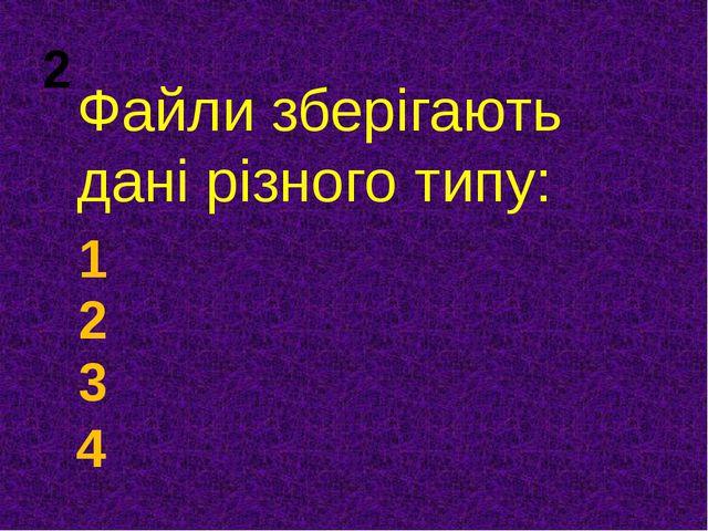 Файли зберігають дані різного типу: 1 2 3 4 2