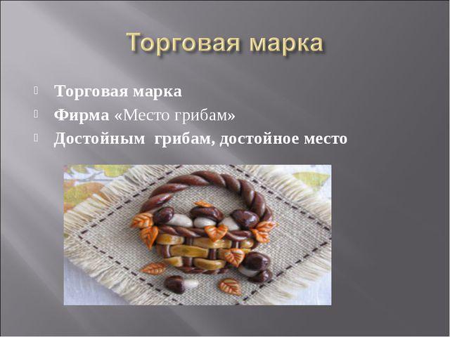 Торговая марка Фирма «Место грибам» Достойным грибам, достойное место