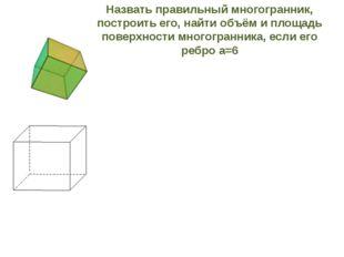 Назвать правильный многогранник, построить его, найти объём и площадь поверхн