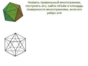 Назвать правильный многогранник, построить его, найти объём и площадь поверх
