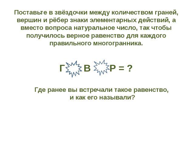 Поставьте в звёздочки между количеством граней, вершин и рёбер знаки элемента...