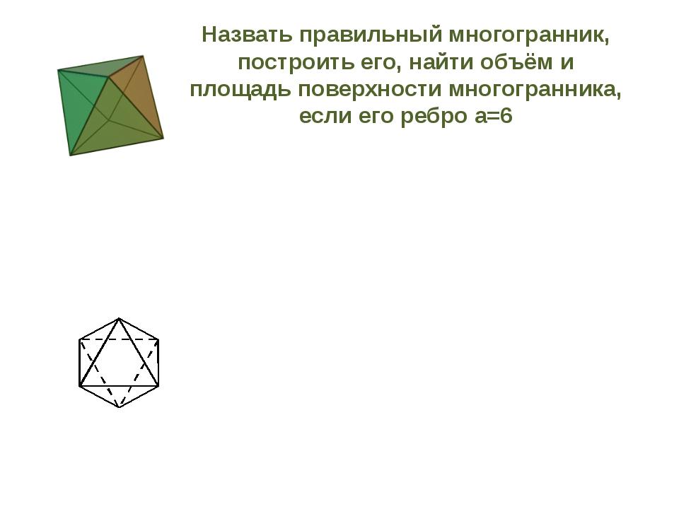 Назвать правильный многогранник, построить его, найти объём и площадь поверхн...