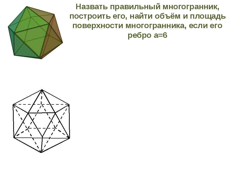 Назвать правильный многогранник, построить его, найти объём и площадь поверх...