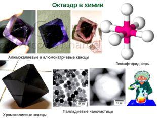 Гексафторид серы. Хромокалиевые квасцы Октаэдр в химии Алюмокалиевые и алюмон
