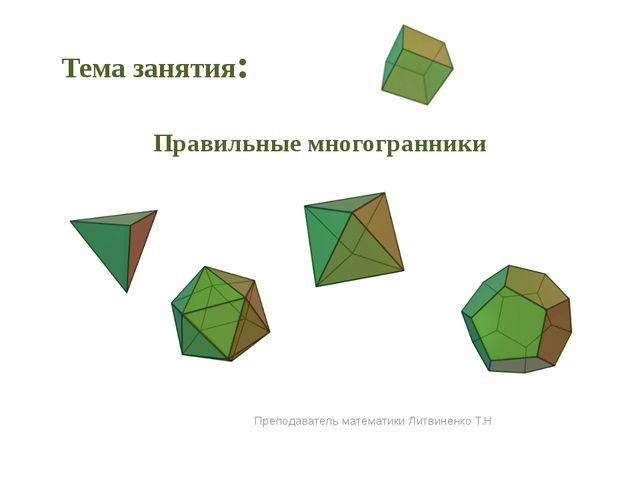 Правильные многогранники Преподаватель математики Литвиненко Т.Н Тема занятия: