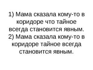 1) Мама сказала кому-то в коридоре что тайное всегда становится явным. 2) Мам