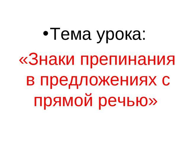 Тема урока: «Знаки препинания в предложениях с прямой речью»