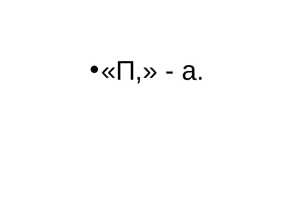 «П,» - а.