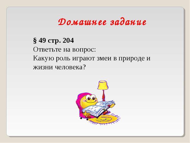 Домашнее задание § 49 стр. 204 Ответьте на вопрос: Какую роль играют змеи в п...