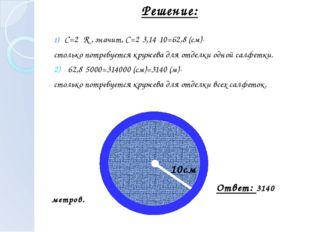 С=2πR , значит, С=2·3,14·10=62,8 (см)- столько потребуется кружева для отдел