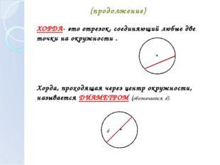 (продолжение) ХОРДА- это отрезок, соединяющий любые две точки на окружности .