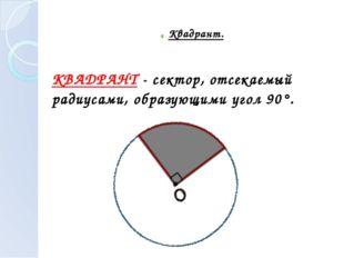 ► Квадрант. КВАДРАНТ - сектор, отсекаемый радиусами, образующими угол 90°.