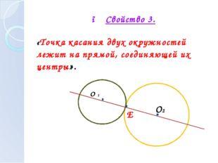 ● Свойство 3. «Точка касания двух окружностей лежит на прямой, соединяющей и