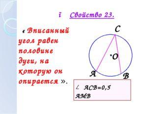 ● Свойство 23. « Вписанный угол равен половине дуги, на которую он опирается