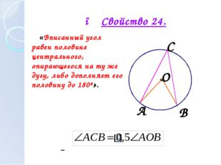 ● Свойство 24. «Вписанный угол равен половине центрального, опирающегося на т